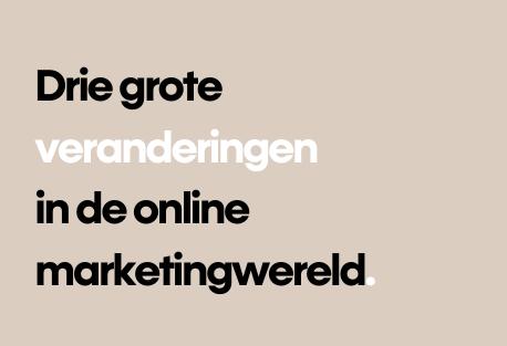 Drie grote veranderingen in de online marketingwereld en hoe je die in je voordeel gaat gebruiken